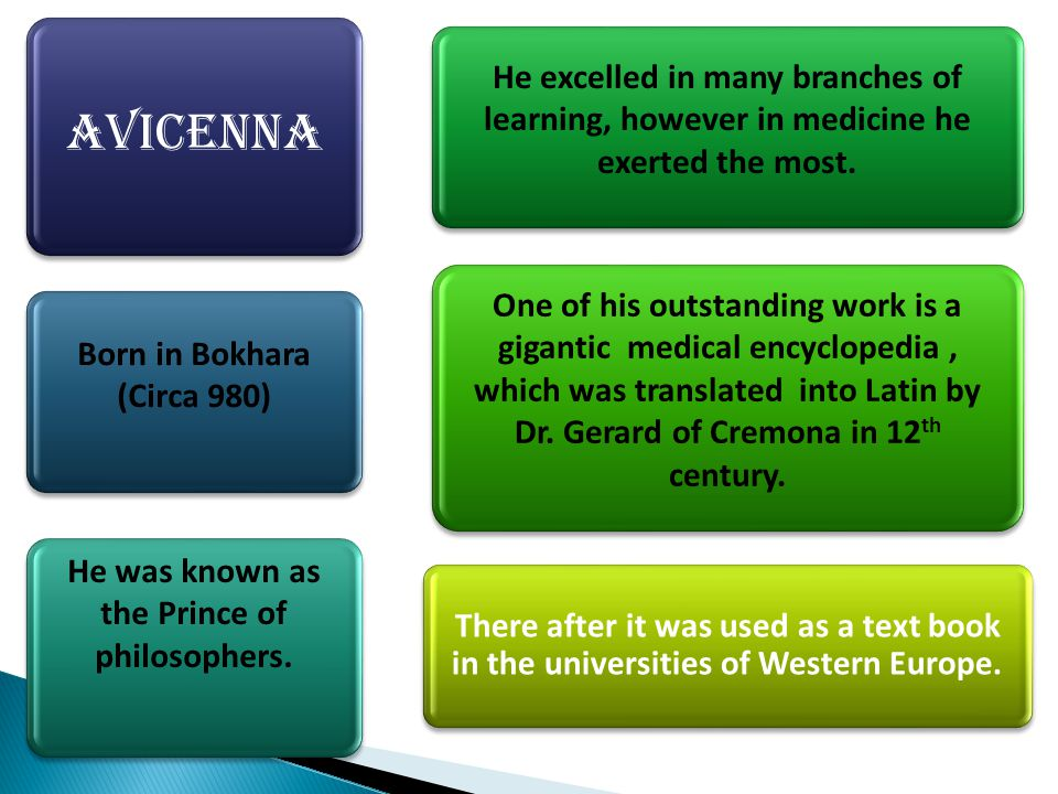 avicenna Born in Bokhara (Circa 980) He was known as the Prince of philosophers. He excelled in many branches of learning, however in medicine he exer