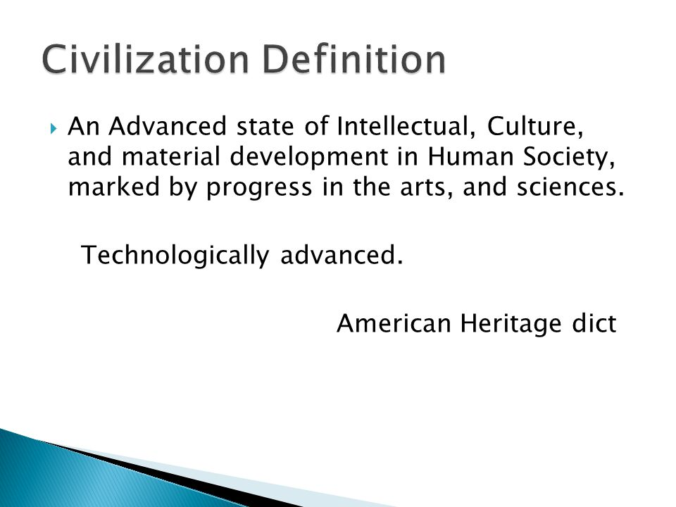 An Advanced state of Intellectual, Culture, and material development in Human Society, marked by progress in the arts, and sciences. Technologically a