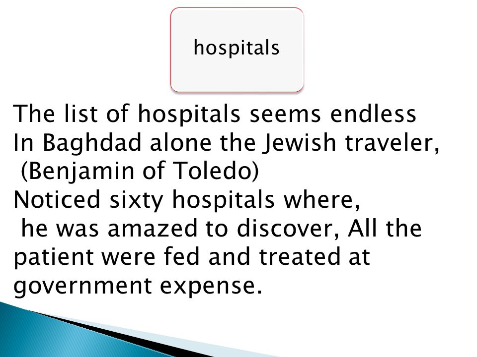 hospitals The list of hospitals seems endless In Baghdad alone the Jewish traveler, (Benjamin of Toledo) Noticed sixty hospitals where, he was amazed