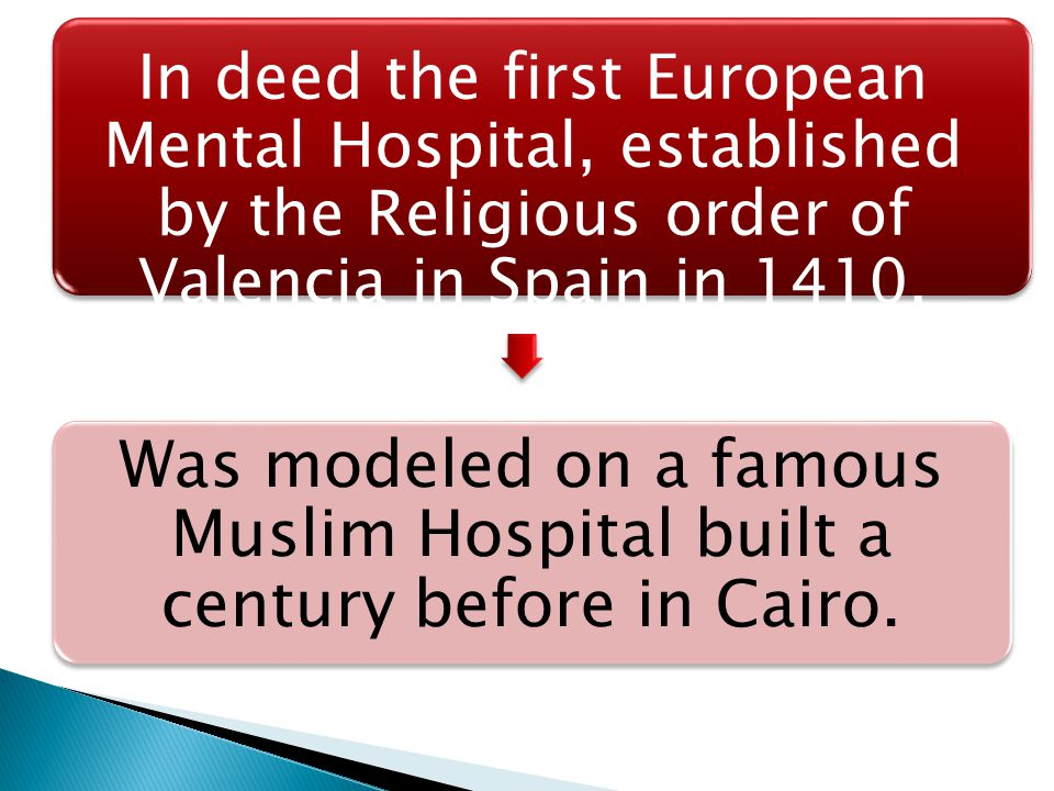 In deed the first European Mental Hospital, established by the Religious order of Valencia in Spain in 1410, Was modeled on a famous Muslim Hospital b