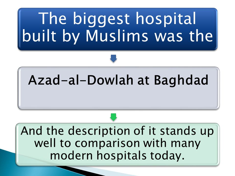 The biggest hospital built by Muslims was the Azad-al-Dowlah at Baghdad And the description of it stands up well to comparison with many modern hospit