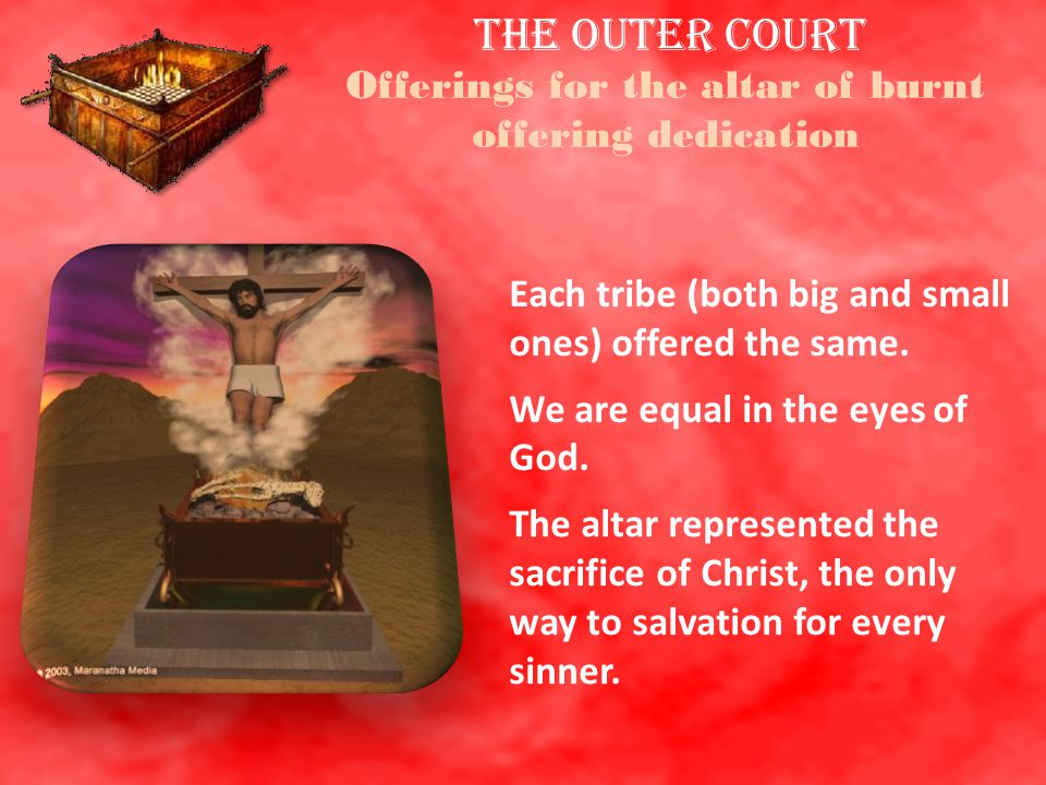 THE OUTER COURT Offerings for the altar of burnt offering dedication Each tribe (both big and small ones) offered the same. We are equal in the eyes o