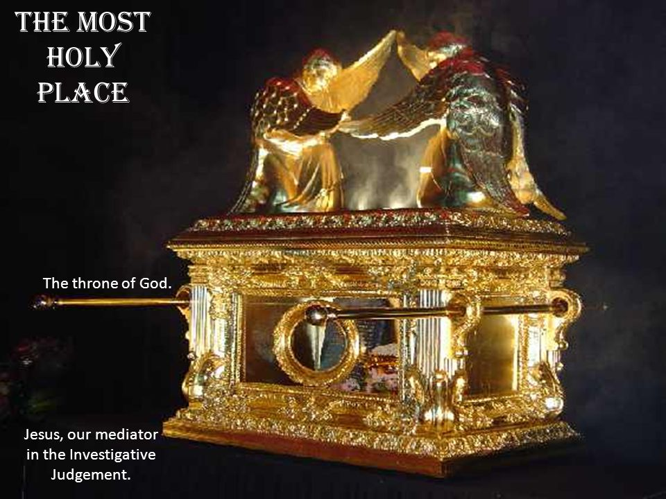 THE MOST HOLY PLACE Jesus, our mediator in the Investigative Judgement. The throne of God.