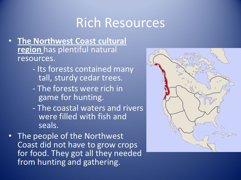 Rich Resources The Northwest Coast cultural region has plentiful natural resources.