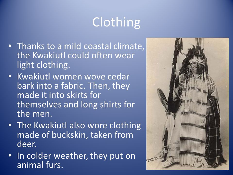 Clothing Thanks to a mild coastal climate, the Kwakiutl could often wear light clothing.