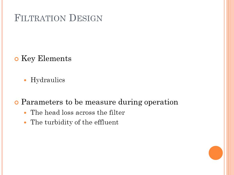 F ILTRATION D ESIGN Key Elements Hydraulics Parameters to be measure during operation The head loss across the filter The turbidity of the effluent