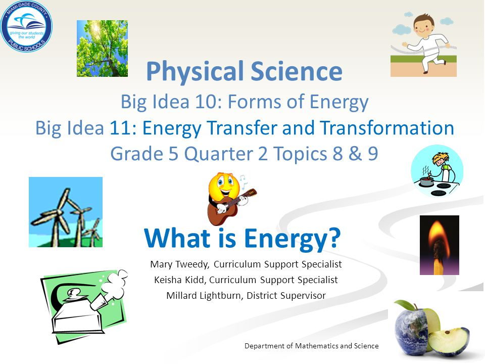 Department of Mathematics and Science Physical Science Big Idea 10: Forms of Energy Big Idea 11: Energy Transfer and Transformation Grade 5 Quarter 2