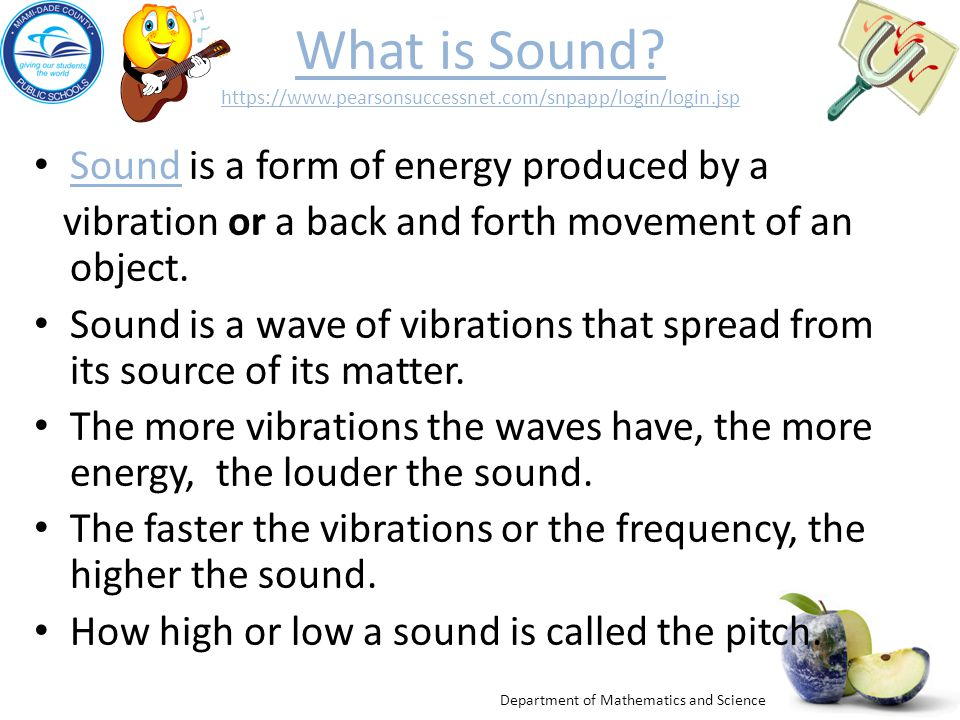 Department of Mathematics and Science What is Sound? https://www.pearsonsuccessnet.com/snpapp/login/login.jsp Sound is a form of energy produced by a
