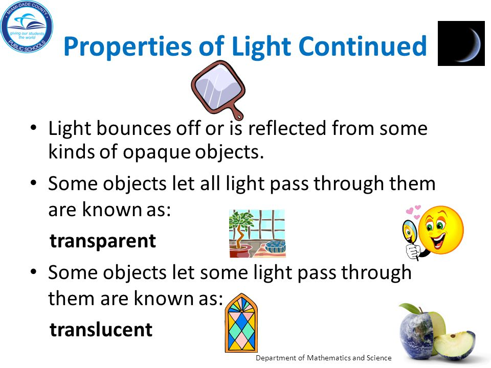 Department of Mathematics and Science Properties of Light Continued Light bounces off or is reflected from some kinds of opaque objects.