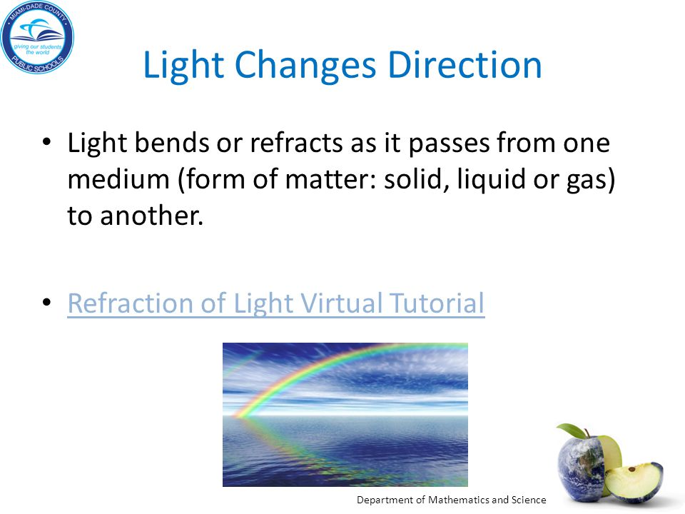 Department of Mathematics and Science Light Changes Direction Light bends or refracts as it passes from one medium (form of matter: solid, liquid or g