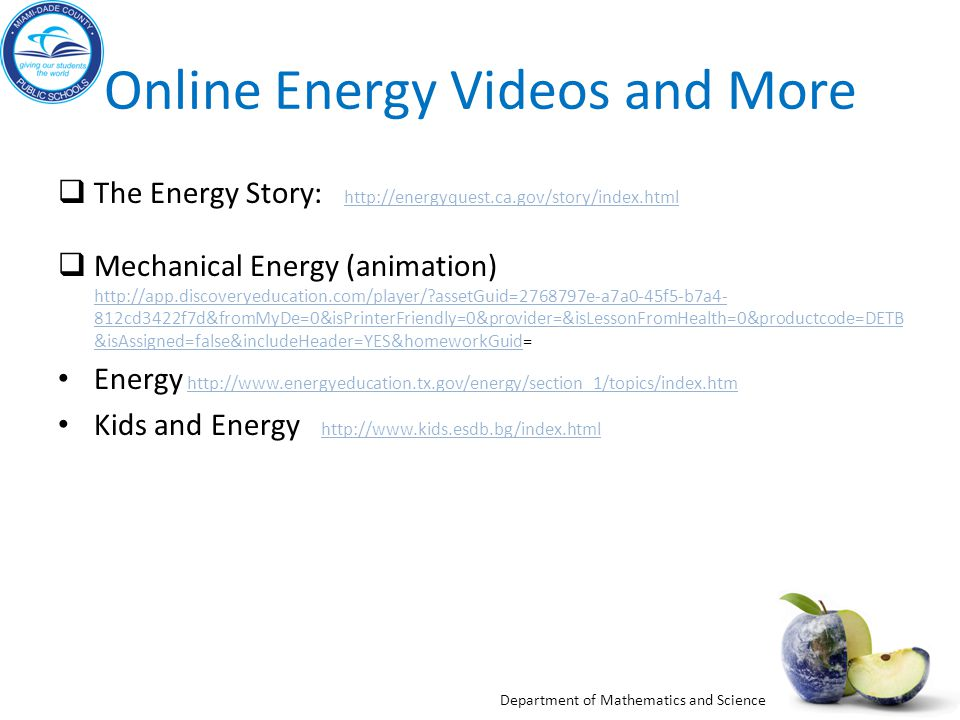 Department of Mathematics and Science Online Energy Videos and More The Energy Story: http://energyquest.ca.gov/story/index.htmlhttp://energyquest.ca.gov/story/index.html Mechanical Energy (animation) http://app.discoveryeducation.com/player/?assetGuid=2768797e-a7a0-45f5-b7a4- 812cd3422f7d&fromMyDe=0&isPrinterFriendly=0&provider=&isLessonFromHealth=0&productcode=DETB &isAssigned=false&includeHeader=YES&homeworkGuid= http://app.discoveryeducation.com/player/?assetGuid=2768797e-a7a0-45f5-b7a4- 812cd3422f7d&fromMyDe=0&isPrinterFriendly=0&provider=&isLessonFromHealth=0&productcode=DETB &isAssigned=false&includeHeader=YES&homeworkGuid Energy http://www.energyeducation.tx.gov/energy/section_1/topics/index.htmhttp://www.energyeducation.tx.gov/energy/section_1/topics/index.htm Kids and Energy http://www.kids.esdb.bg/index.html http://www.kids.esdb.bg/index.html