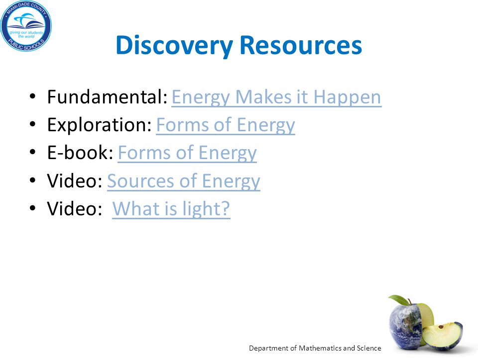 Department of Mathematics and Science Discovery Resources Fundamental: Energy Makes it HappenEnergy Makes it Happen Exploration: Forms of EnergyForms of Energy E-book: Forms of EnergyForms of Energy Video: Sources of EnergySources of Energy Video: What is light?What is light?