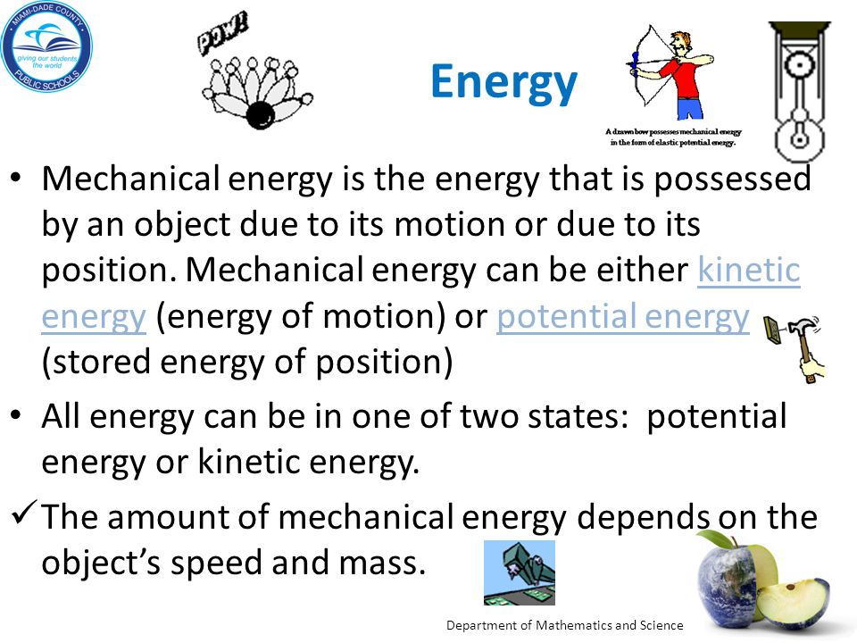 Department of Mathematics and Science Mechanical Energy Mechanical energy is the energy that is possessed by an object due to its motion or due to its position.