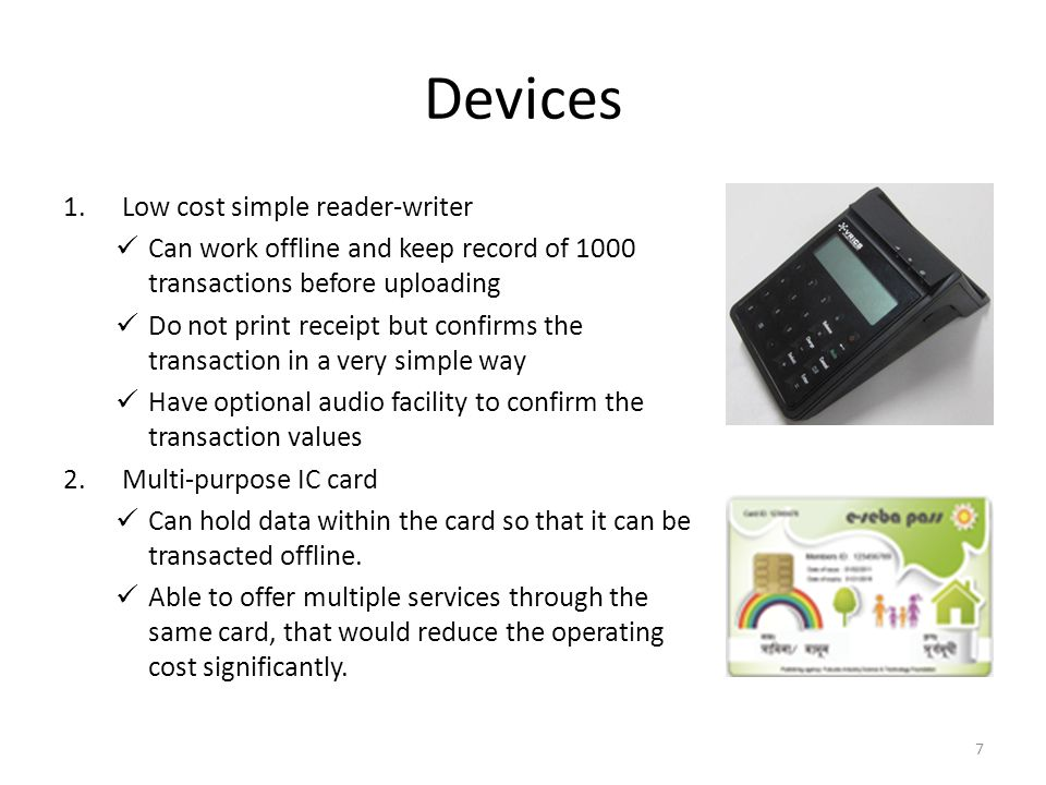 Devices 1.Low cost simple reader-writer Can work offline and keep record of 1000 transactions before uploading Do not print receipt but confirms the transaction in a very simple way Have optional audio facility to confirm the transaction values 2.Multi-purpose IC card Can hold data within the card so that it can be transacted offline.