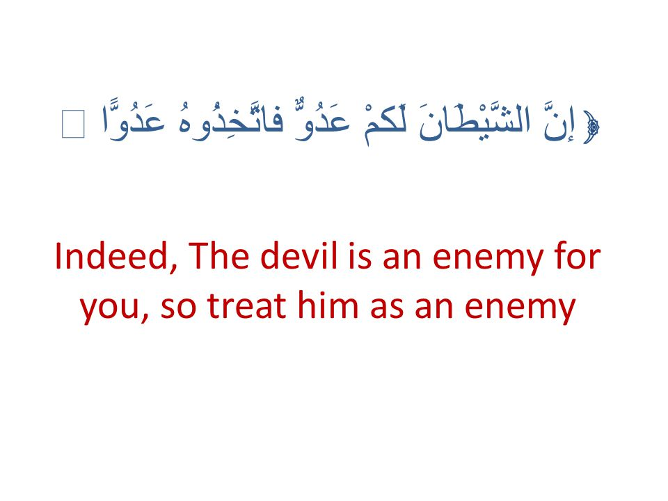 Indeed, The devil is an enemy for you, so treat him as an enemy إنَّ الشَّيْطَانَ لَكمْ عَدُوٌّ فاتَّخِذُوهُ عَدُوًّا