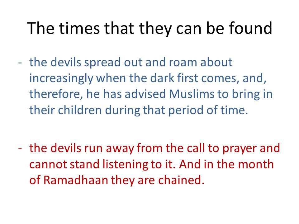 The times that they can be found -the devils spread out and roam about increasingly when the dark first comes, and, therefore, he has advised Muslims to bring in their children during that period of time.