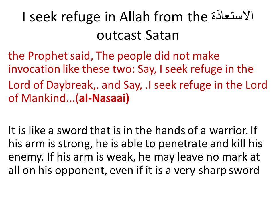الاستعاذة I seek refuge in Allah from the outcast Satan the Prophet said, The people did not make invocation like these two: Say, I seek refuge in the Lord of Daybreak,.