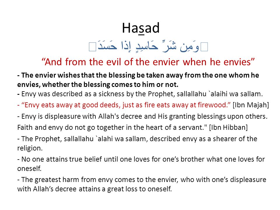 Hasad وَمِن شَرِّ حَاسِدٍ إِذا حَسَدَ And from the evil of the envier when he envies - The envier wishes that the blessing be taken away from the one whom he envies, whether the blessing comes to him or not.