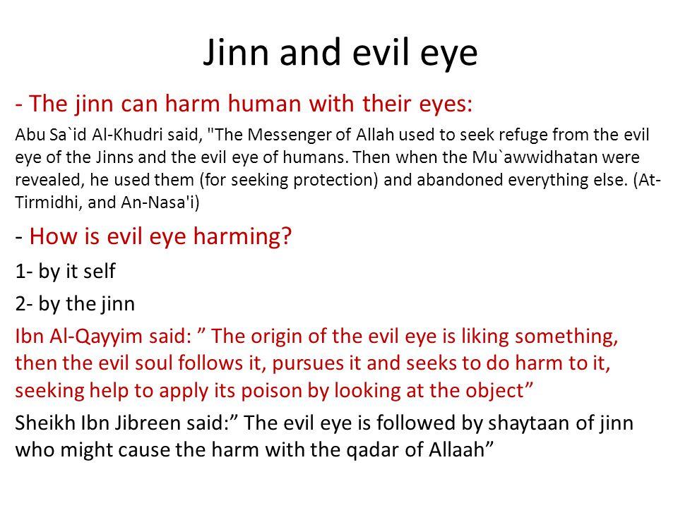 Jinn and evil eye - The jinn can harm human with their eyes: Abu Sa`id Al-Khudri said, The Messenger of Allah used to seek refuge from the evil eye of the Jinns and the evil eye of humans.