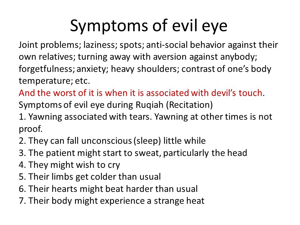 Symptoms of evil eye Joint problems; laziness; spots; anti-social behavior against their own relatives; turning away with aversion against anybody; forgetfulness; anxiety; heavy shoulders; contrast of ones body temperature; etc.