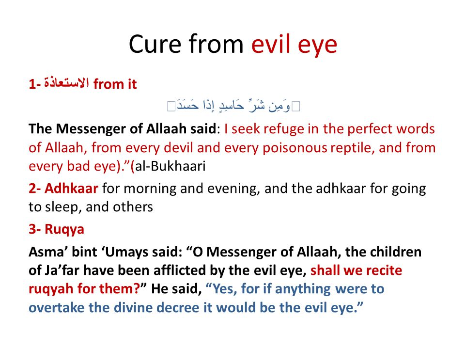 Cure from evil eye 1- الاستعاذة from it وَمِن شَرِّ حَاسِدٍ إِذا حَسَدَ The Messenger of Allaah said: I seek refuge in the perfect words of Allaah, from every devil and every poisonous reptile, and from every bad eye).(al-Bukhaari 2- Adhkaar for morning and evening, and the adhkaar for going to sleep, and others 3- Ruqya Asma bint Umays said: O Messenger of Allaah, the children of Jafar have been afflicted by the evil eye, shall we recite ruqyah for them.