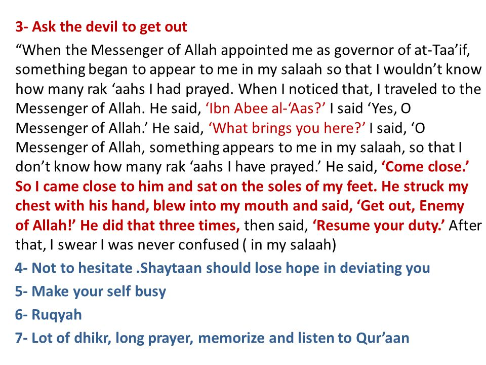 3- Ask the devil to get out When the Messenger of Allah appointed me as governor of at-Taaif, something began to appear to me in my salaah so that I wouldnt know how many rak aahs I had prayed.