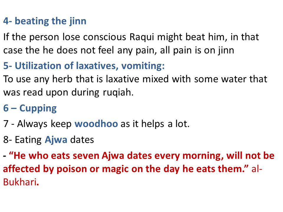 4- beating the jinn If the person lose conscious Raqui might beat him, in that case the he does not feel any pain, all pain is on jinn 5- Utilization of laxatives, vomiting: To use any herb that is laxative mixed with some water that was read upon during ruqiah.