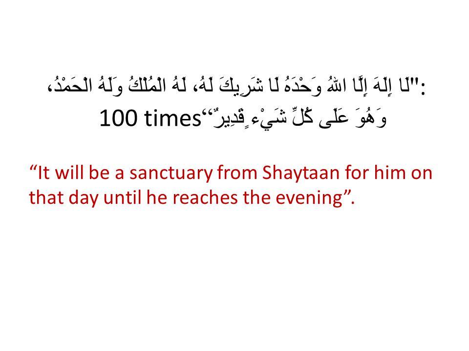 : لَا إِلَهَ إِلَّا اللهُ وَحْدَهُ لَا شَرِيكَ لَهُ، لَهُ الْمُلْكُ وَلَهُ الْحَمْدُ، وَهُوَ عَلَى كُلِّ شَيْء ٍقَدِيرٌ 100 times It will be a sanctuary from Shaytaan for him on that day until he reaches the evening.
