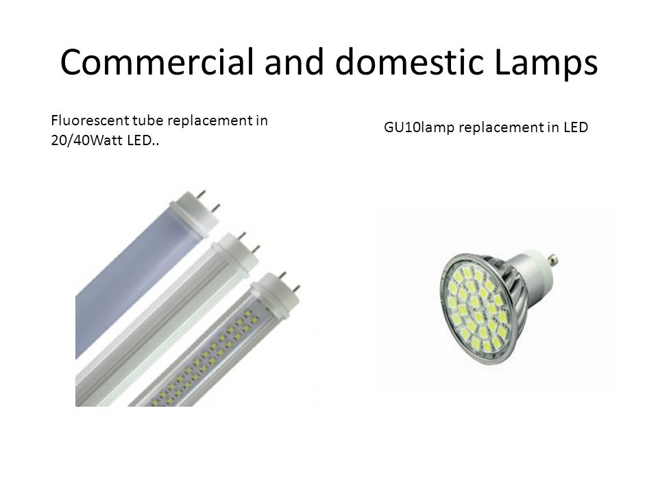 Commercial and domestic Lamps Fluorescent tube replacement in 20/40Watt LED.. GU10lamp replacement in LED