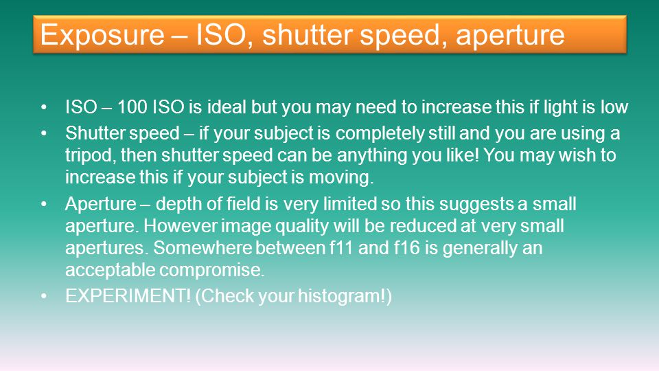 Exposure – ISO, shutter speed, aperture ISO – 100 ISO is ideal but you may need to increase this if light is low Shutter speed – if your subject is co
