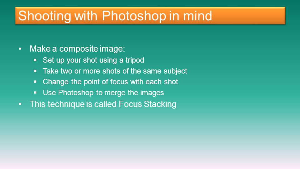 Shooting with Photoshop in mind Make a composite image: Set up your shot using a tripod Take two or more shots of the same subject Change the point of focus with each shot Use Photoshop to merge the images This technique is called Focus Stacking