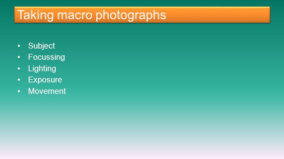 Taking macro photographs Subject Focussing Lighting Exposure Movement