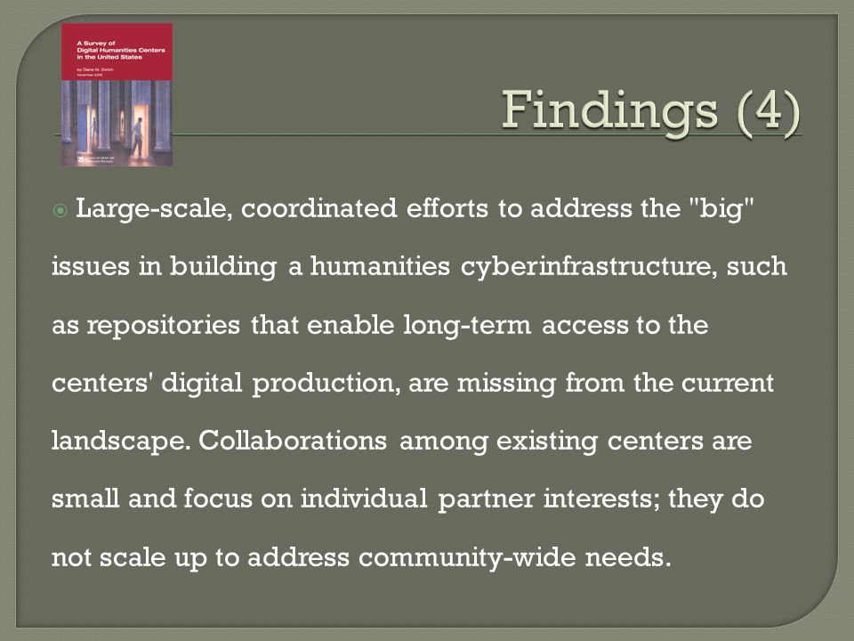 Large-scale, coordinated efforts to address the big issues in building a humanities cyberinfrastructure, such as repositories that enable long-term access to the centers digital production, are missing from the current landscape.