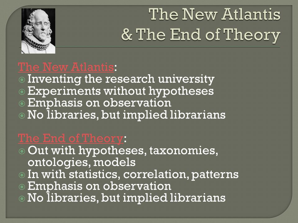 The New AtlantisThe New Atlantis: Inventing the research university Experiments without hypotheses Emphasis on observation No libraries, but implied librarians The End of TheoryThe End of Theory: Out with hypotheses, taxonomies, ontologies, models In with statistics, correlation, patterns Emphasis on observation No libraries, but implied librarians
