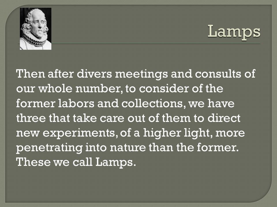 Then after divers meetings and consults of our whole number, to consider of the former labors and collections, we have three that take care out of them to direct new experiments, of a higher light, more penetrating into nature than the former.