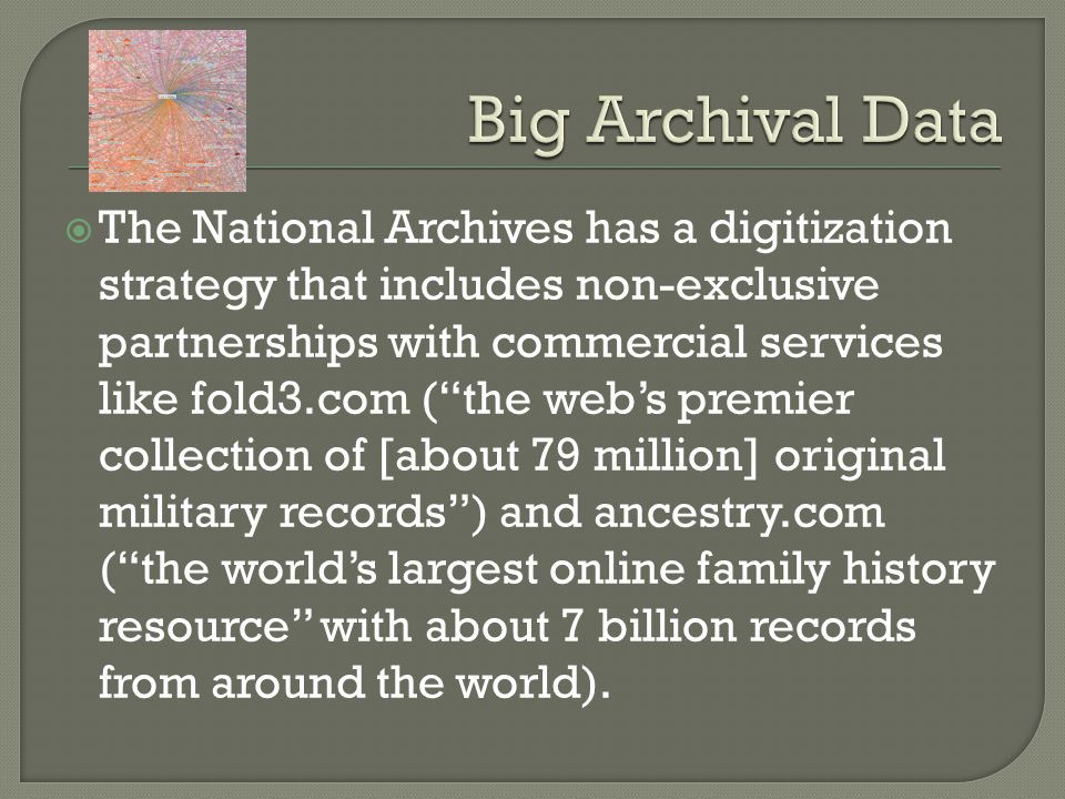 The National Archives has a digitization strategy that includes non-exclusive partnerships with commercial services like fold3.com (the webs premier collection of [about 79 million] original military records) and ancestry.com (the worlds largest online family history resource with about 7 billion records from around the world).