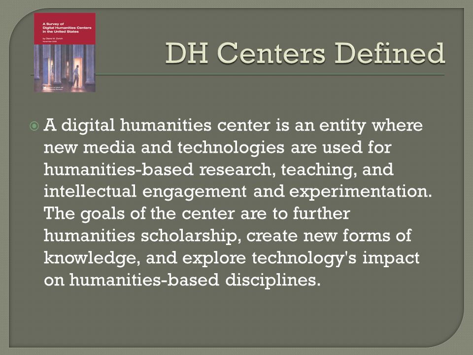 A digital humanities center is an entity where new media and technologies are used for humanities-based research, teaching, and intellectual engagement and experimentation.