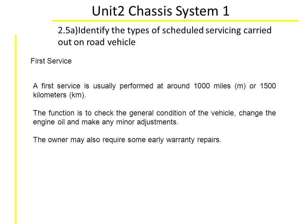 Unit2 Chassis System 1 2.5a)Identify the types of scheduled servicing carried out on road vehicle First Service A first service is usually performed a