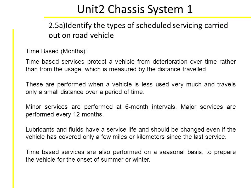 Unit2 Chassis System 1 2.5a)Identify the types of scheduled servicing carried out on road vehicle Time Based (Months): Time based services protect a v