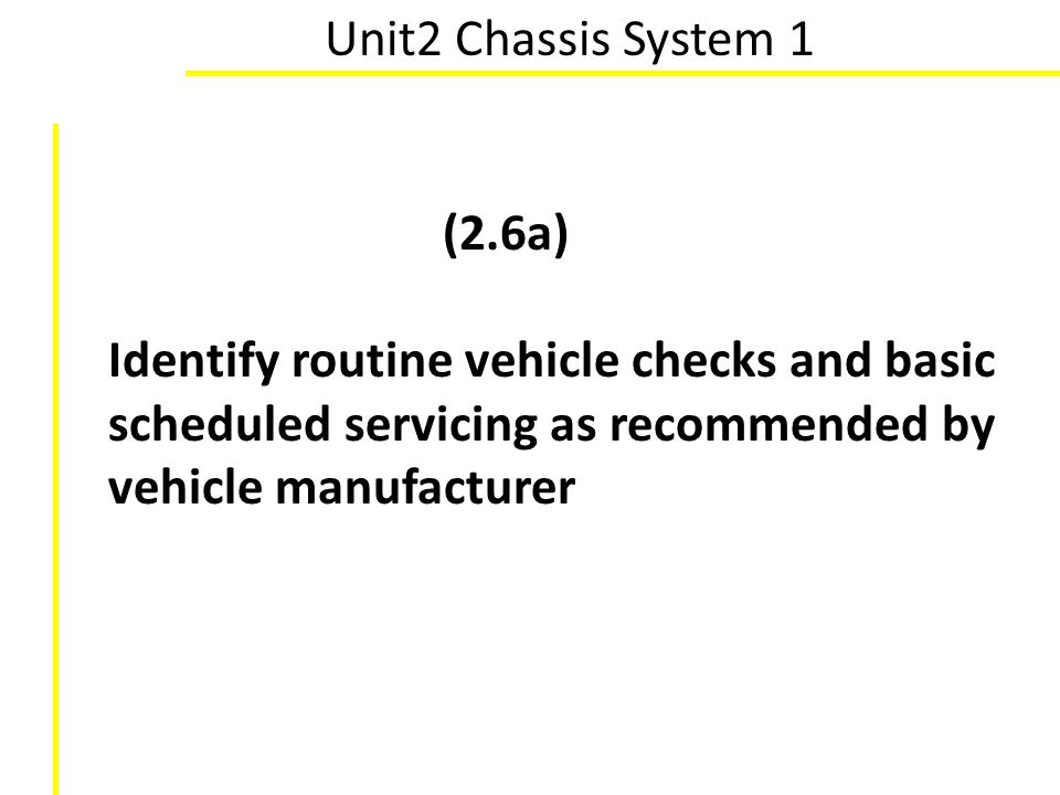 Unit2 Chassis System 1 (2.6a) Identify routine vehicle checks and basic scheduled servicing as recommended by vehicle manufacturer