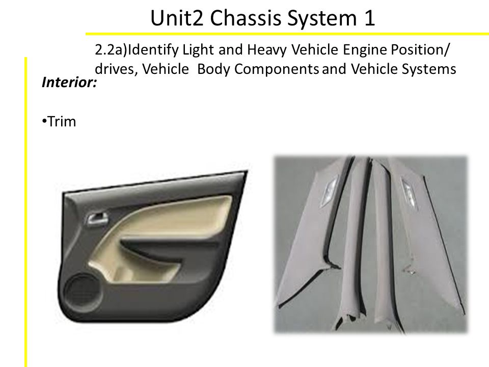Unit2 Chassis System 1 2.2a)Identify Light and Heavy Vehicle Engine Position/ drives, Vehicle Body Components and Vehicle Systems Interior: Trim