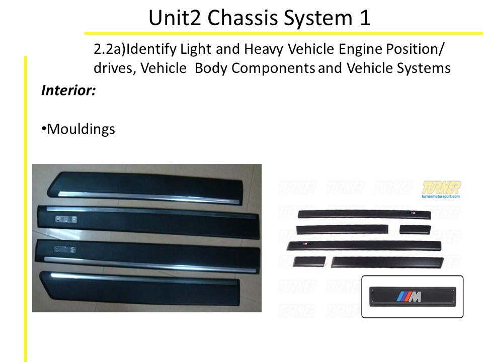 Unit2 Chassis System 1 2.2a)Identify Light and Heavy Vehicle Engine Position/ drives, Vehicle Body Components and Vehicle Systems Interior: Mouldings