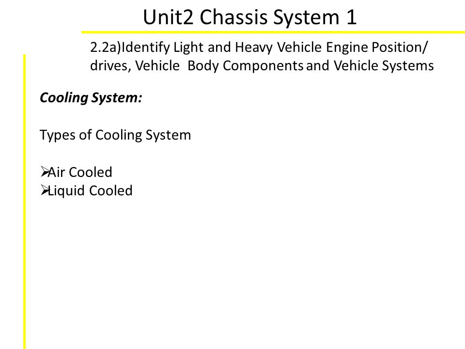 Unit2 Chassis System 1 2.2a)Identify Light and Heavy Vehicle Engine Position/ drives, Vehicle Body Components and Vehicle Systems Cooling System: Type