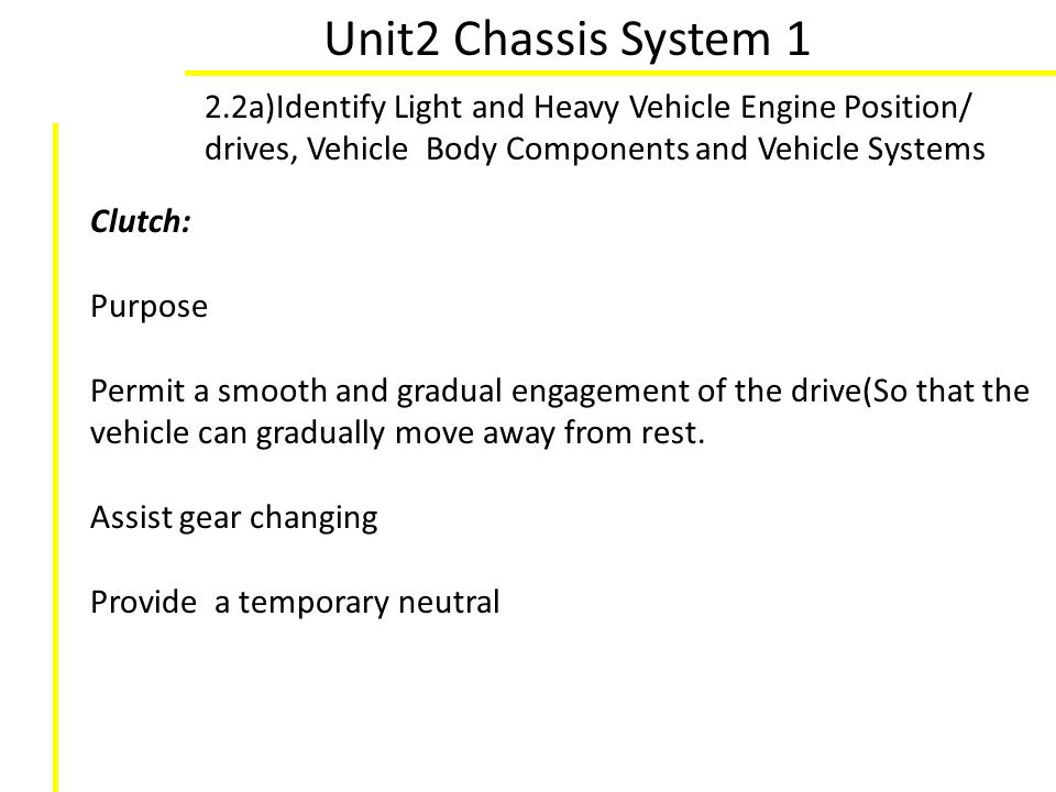 Unit2 Chassis System 1 2.2a)Identify Light and Heavy Vehicle Engine Position/ drives, Vehicle Body Components and Vehicle Systems Clutch: Purpose Perm