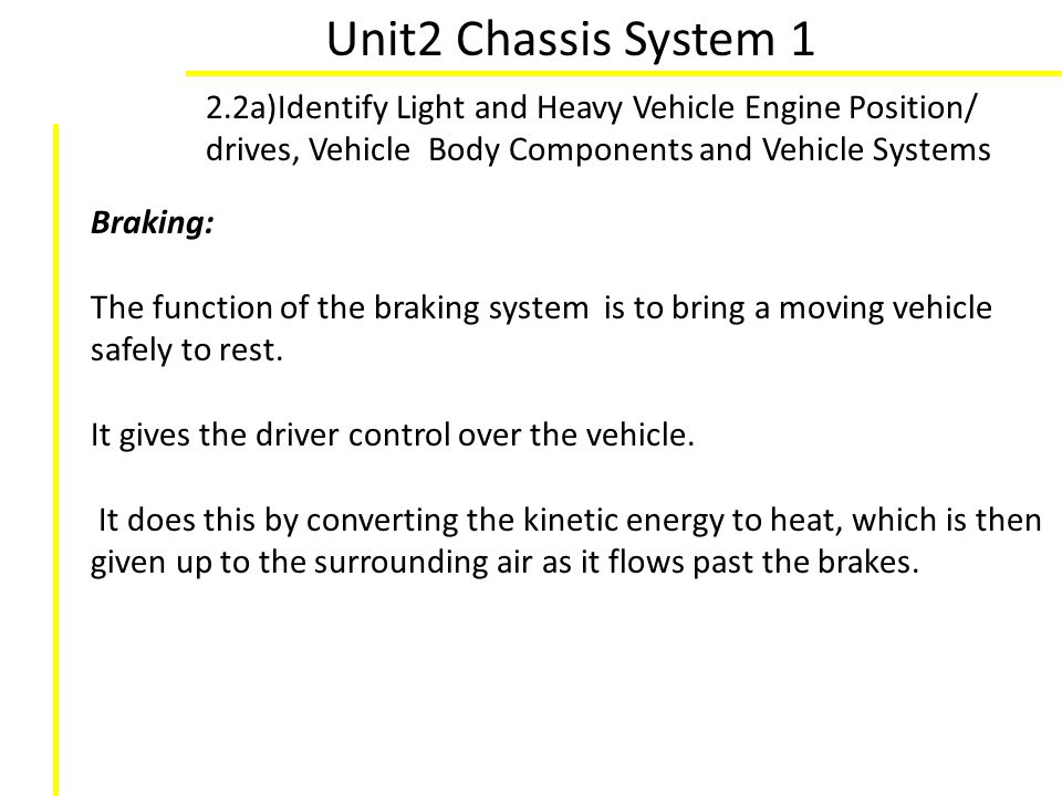 Unit2 Chassis System 1 2.2a)Identify Light and Heavy Vehicle Engine Position/ drives, Vehicle Body Components and Vehicle Systems Braking: The functio