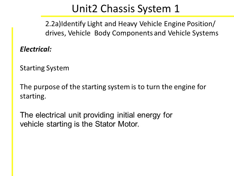 Unit2 Chassis System 1 2.2a)Identify Light and Heavy Vehicle Engine Position/ drives, Vehicle Body Components and Vehicle Systems Electrical: Starting