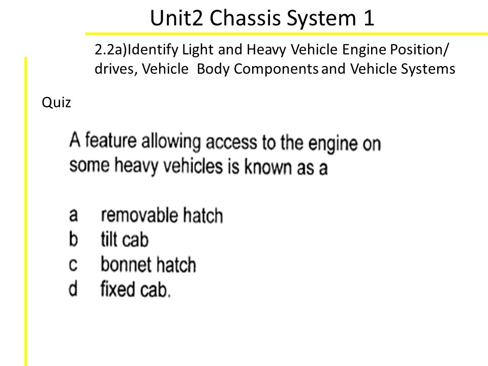 Unit2 Chassis System 1 2.2a)Identify Light and Heavy Vehicle Engine Position/ drives, Vehicle Body Components and Vehicle Systems Quiz
