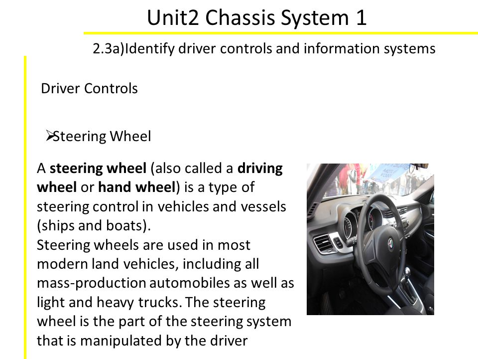Unit2 Chassis System 1 2.3a)Identify driver controls and information systems Driver Controls Steering Wheel A steering wheel (also called a driving wh