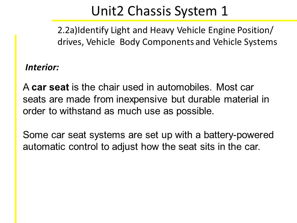Unit2 Chassis System 1 2.2a)Identify Light and Heavy Vehicle Engine Position/ drives, Vehicle Body Components and Vehicle Systems A car seat is the ch