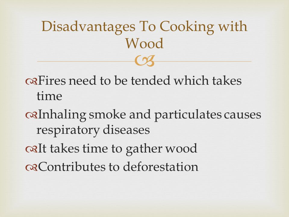 Fires need to be tended which takes time Inhaling smoke and particulates causes respiratory diseases It takes time to gather wood Contributes to deforestation Disadvantages To Cooking with Wood